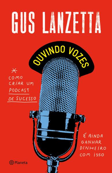 Ouvindo vozes. Como criar um podcast de sucesso e ainda ganhar dinheiro com isso, livro de Gus Lanzetta