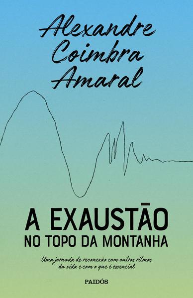 A exaustão no topo da montanha. Uma jornada de reconexão com outros ritmos da vida e com o que é essencial, livro de Alexandre Coimbra