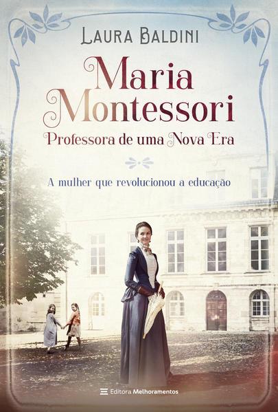 Maria Montessori, Professora de uma Nova Era. A Mulher que Revolucionou a Educação, livro de Laura Baldini