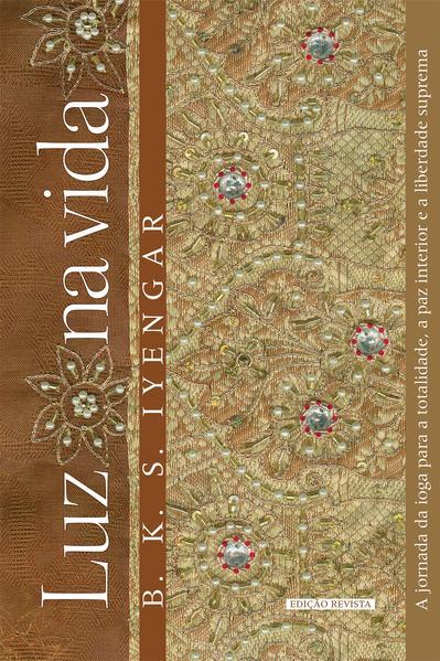 Luz na vida. A jornada da ioga para a totalidade, a paz interior e a liberdade suprema, livro de B. K. S. Iyengar