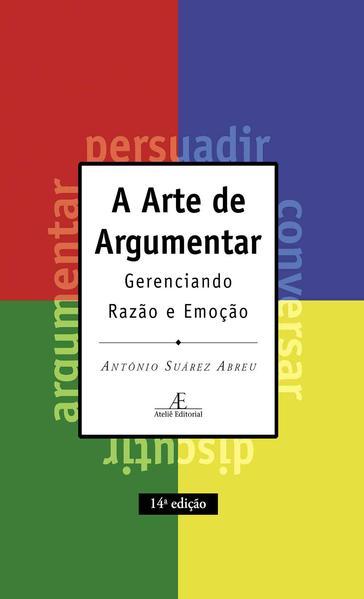 A Arte de Argumentar. Gerenciando Razão e Emoção, livro de Antônio Suárez Abreu