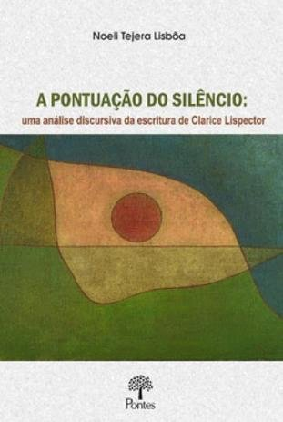 A pontuação do silêncio: uma análise discursiva da escritura de Clarice Lispector, livro de Noeli Tejera Lisbôa