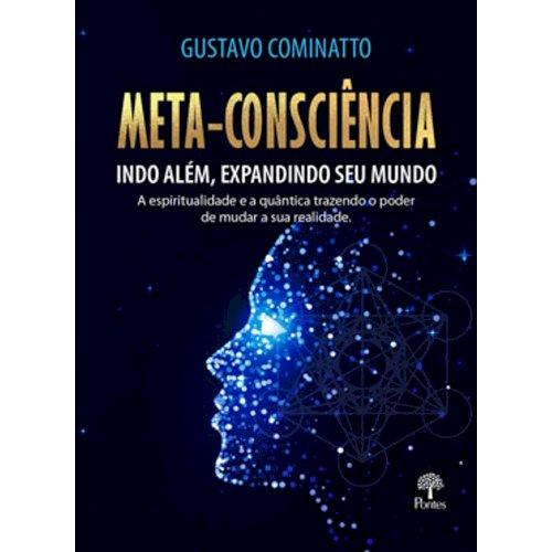 Meta-Consciência: indo além, expandindo seu mundo. A Espiritualidade e a quântica trazendo o poder de mudar a sua realidade, livro de Gustavo Cominatto