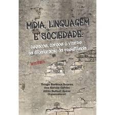 Mídia, linguagem e sociedade: espaços, corpos e vozes na atualização da resistência, livro de Thiago Barbosa Soares, Ilza Galvão Cutrim, Atilio Butturi Junior