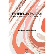 Uma História da linguística: Entre os nomes dos estudos da linguagem, livro de Ana Cláudia Fernandes Ferreira