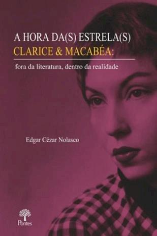 A Hora da(s) estrela(s) Clarice & Macabéa: fora da literatura, dentro da realidade, livro de Edgar Cézar Nolasco
