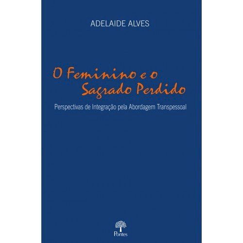O Feminino e o sagrado perdido: perspectivas de integração pela abordagem transpessoal, livro de Adelaide Alves