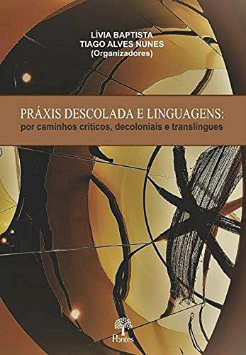 Práxis descolada e linguagens - por caminhos críticos, decoloniais e translíngues, livro de Lívia Baptista, Tiago Alves Nunes (orgs.)
