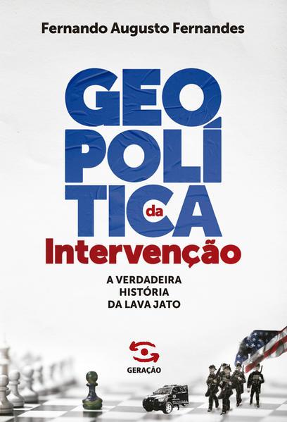 Geopolítica da intervenção. A verdadeira história da Lava Jato, livro de Fernando Augusto Fernandes