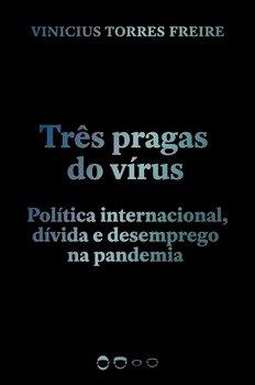 Três pragas do vírus. Política internacional, dívida e desemprego na pandemia, livro de Vinicius Torres Freire