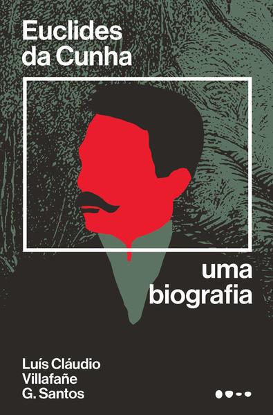 Euclides da Cunha. Uma biografia, livro de Lui?s Cla?udio Villafan?e G. Santos