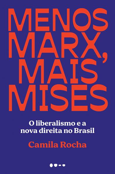 Menos Marx, mais Mises. O liberalismo e a nova direita no Brasil, livro de Camila Rocha