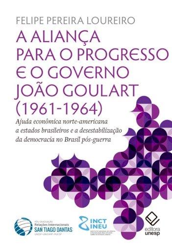 A Aliança para o Progresso e o governo João Goulart (1961-1964). Ajuda econômica norte-americana a estados brasileiros e a desestabilização da democracia no Brasil pós-guerra, livro de Felipe Pereira Loureiro
