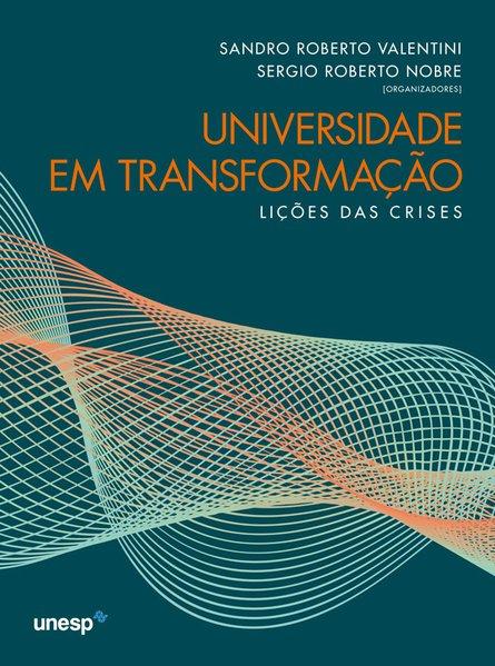 Universidade em transformação. Lições das crises, livro de Sandro Roberto Valentini, Sergio Roberto Nobre (orgs.)