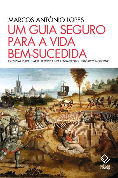 Um guia seguro para a vida bem-sucedida. Exemplaridade e arte retórica no pensamento histórico moderno, livro de Marcos Antônio Lopes