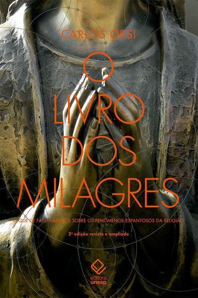 O livro dos milagres. O que de fato sabemos sobre milagres e outros fenômenos espantosos da religião, livro de Carlos Orsi