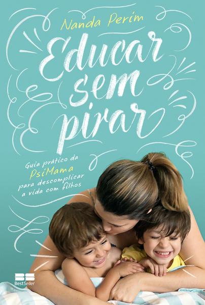 Educar sem pirar. Guia prático da PsiMama para descomplicar a vida com filhos, livro de Nanda Perim
