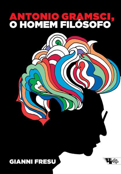 Antonio Gramsci, o homem filosófo - Uma biografia intelectual, livro de Gianni Fresu