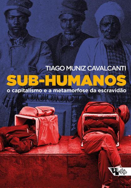 Sub-humanos. O capitalismo e a metamorfose da escravidão, livro de Tiago Muniz Cavalcanti