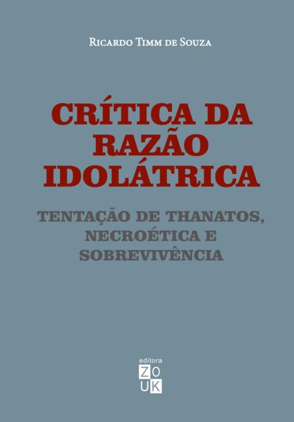 Crítica da razão idolátrica. Tentação de Thanatos, necroética e sobrevivência, livro de Ricardo de Souza Timm