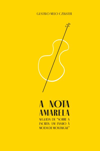 """A nota amarela. Seguida de """"sobre a escrita: um ensaio à moda de Montaigne"""", livro de Gustavo Melo Czekster"""