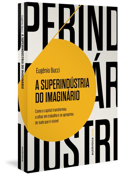 A superindústria do imaginário. Como o capital transformou o olhar em trabalho e se apropriou de tudo que é visível, livro de Eugênio Bucci