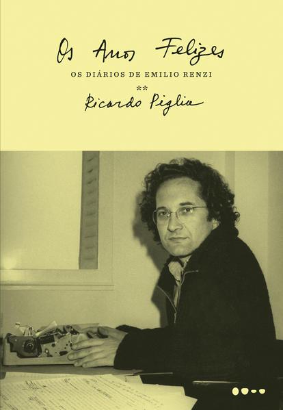 Os anos felizes - Os diários de Emilio Renzi, livro de Ricardo Piglia