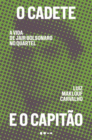 O cadete e o capitão: A vida de Jair Bolsonaro no quartel, livro de Luiz Maklouf Carvalho