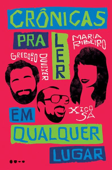 Crônicas para ler em qualquer lugar, livro de Gregorio Duvivier, Maria Ribeiro, Xico Sá