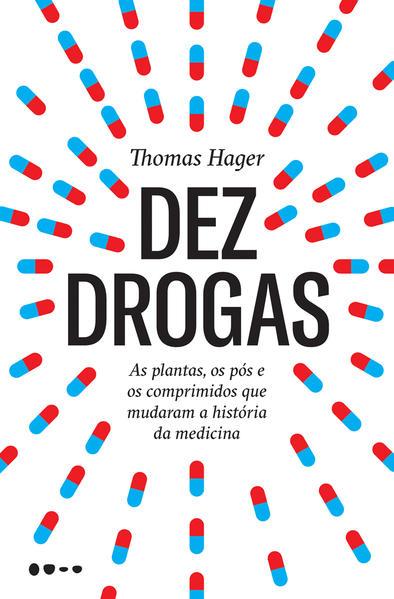 Dez drogas - As plantas, os pós e os comprimidos que mudaram a história da medicina, livro de Thomas Hager