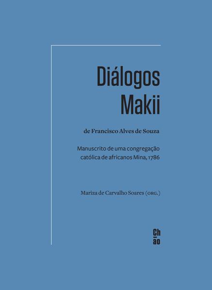 Diálogos Makii de Francisco Alves de Souza. Manuscrito de uma congregação católica de africanos Mina, 1786, livro de Mariza de Carvalho Soares (org.)
