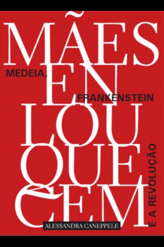 Mães enlouquecem: Medeia, Frankenstein e a revolução, livro de Alessandra Caneppele