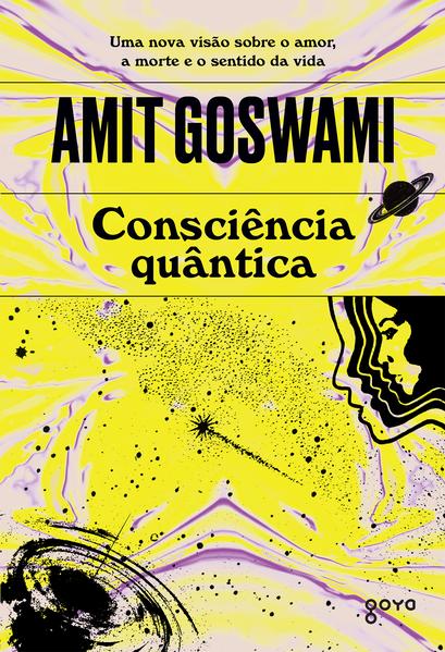 Consciência quântica. Uma nova visão sobre o amor, a morte e o sentido da vida, livro de Amit Goswami