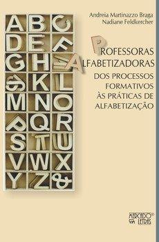 Professoras alfabetizadoras. Dos processos formativos às práticas de alfabetização, livro de Andreia Martinazzo Braga, Nadiane Feldkercher