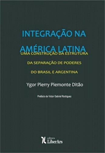 Integração na América Latina: uma construção da estrutura da separação de poderes do Brasil e Argentina, livro de Ygor Pierry Piemonte Ditão