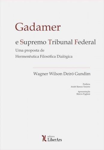 Gadamer e Supremo Tribunal Federal: uma proposta de hermenêutica filosófica dialógica, livro de Wagner Wilson Deiró Gundim