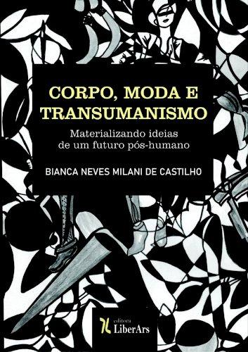 Corpo, moda e transumanismo: materializando ideias de um futuro pós-humano, livro de Bianca Neves Milani de Castilho
