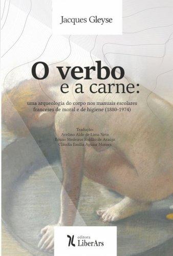 O verbo e a carne: Uma arqueologia do corpo nos manuais escolares franceses de moral e de higiene (1880-1974), livro de Jacques Gleyse