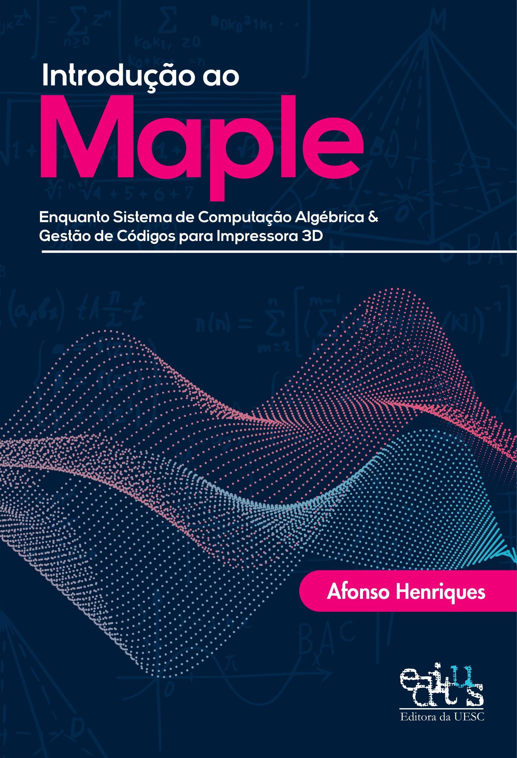 Introdução ao Maple. Enquanto sistema de computação algébrica & gestão de códigos para impressora 3D, livro de Afonso Henriques