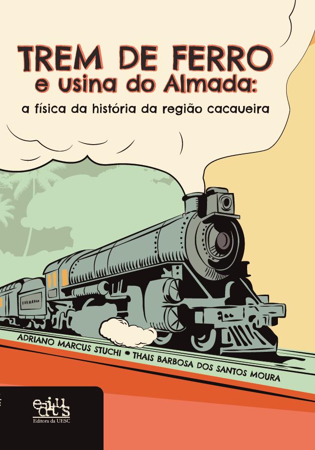 Trem de ferro e usina do Almada. A física da história da região cacaueira, livro de Adriano Marcus Stuchi, Thais Barbosa dos Santos Moura
