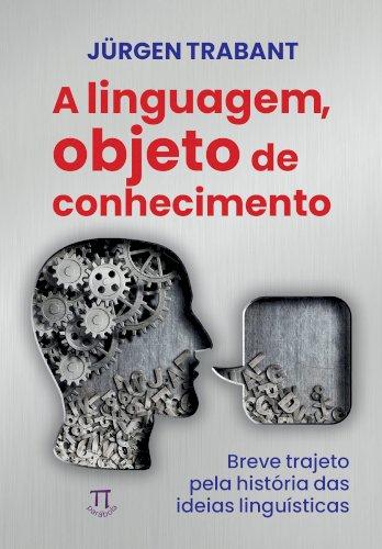 A linguagem, objeto do conhecimento: breve trajeto pela história das ideias linguísticas, livro de Jürgen Trabant