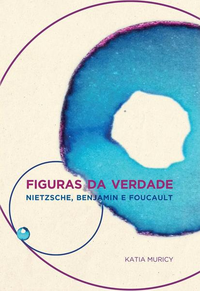 Figuras da verdade. Nietzsche, Benjamin e Foucault, livro de Katia Muricy