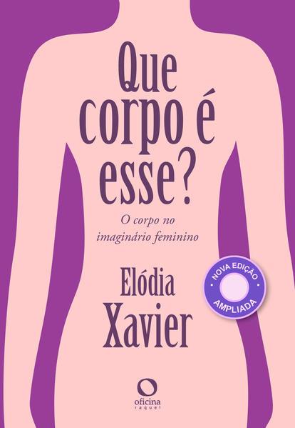 Que corpo é esse?. O corpo no imaginário feminino, livro de Elódia Xavier