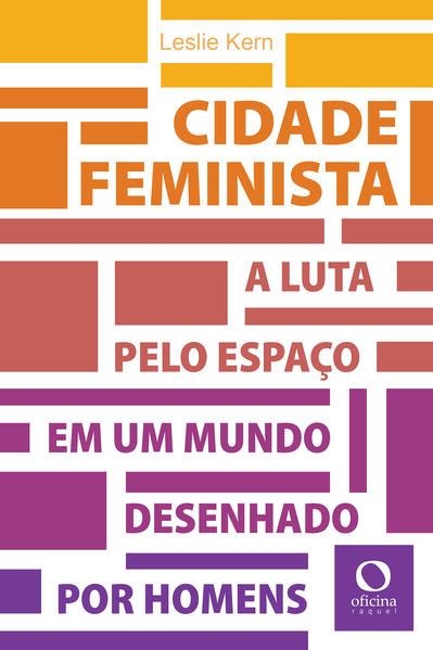 Cidade feminista. A luta pelo espaço em um mundo desenhado por homens, livro de Leslie Kern