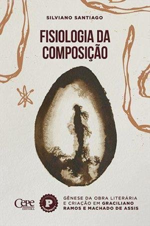 Fisiologia da composição: gênese da obra literária e criação em Graciliano Ramos e Machado de Assis, livro de Silviano Santiago