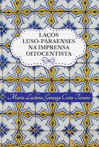 Laços luso-paraenses na imprensa oitocentista, livro de Maria Lucilena Gonzaga Costa Tavares