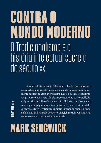 """Contra o Mundo moderno. """"O Tradicionalismo e a história intelectual secreta do século xx"""", livro de Mark Sedgwick"""