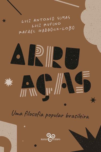 Arruaças. Uma filosofia popular brasileira, livro de Luiz Antonio Simas, Luiz Ruffino, Rafael Haddock-Lobo