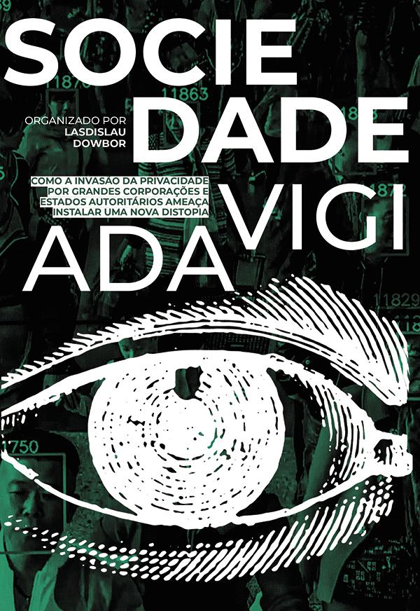 Sociedade vigiada. Como a invasão da privacidade, por grandes corporações e Estados autoritários, ameaça instalar uma nova distopia, livro de Ladislau Dowbor (Org.)