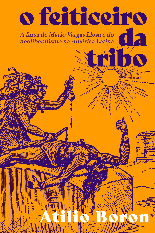 O feiticeiro da tribo. A farsa de Mario Vargas Llosa e do neoliberalismo na América Latina, livro de Atilio Boron